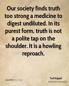 Ted Koppel - Our society finds truth too strong a medicine to digest undiluted. In its purest form, truth is not a polite tap on the shoulder. It is a howling reproach.