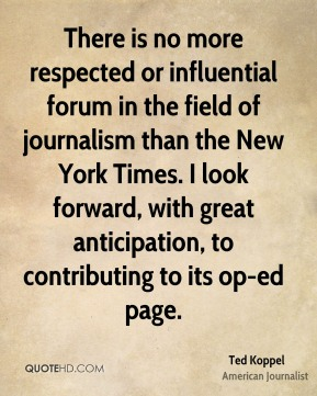 Ted Koppel - There is no more respected or influential forum in the field of journalism than the New York Times. I look forward, with great anticipation, to contributing to its op-ed page.