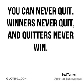 Ted Turner - You can never quit. Winners never quit, and quitters never win.