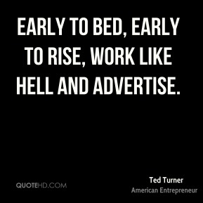 Early to bed, early to rise, work like hell and advertise.