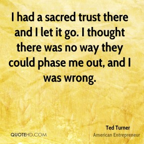 I had a sacred trust there and I let it go. I thought there was no way they could phase me out, and I was wrong.
