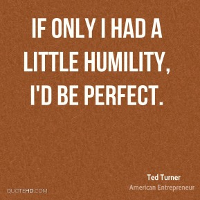 If only I had a little humility, I'd be perfect.