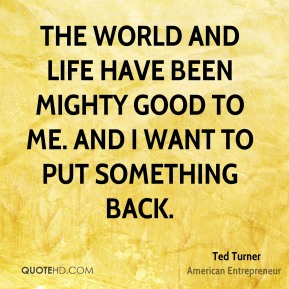The world and life have been mighty good to me. And I want to put something back.