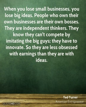 When you lose small businesses, you lose big ideas. People who own their own businesses are their own bosses. They are independent thinkers. They know they can't compete by imitating the big guys; they have to innovate. So they are less obsessed with earnings than they are with ideas.