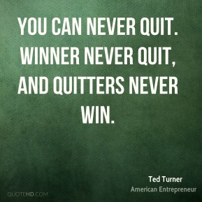 You can never quit. Winner never quit, and quitters never win.