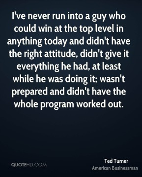 Ted Turner - I've never run into a guy who could win at the top level in anything today and didn't have the right attitude, didn't give it everything he had, at least while he was doing it; wasn't prepared and didn't have the whole program worked out.
