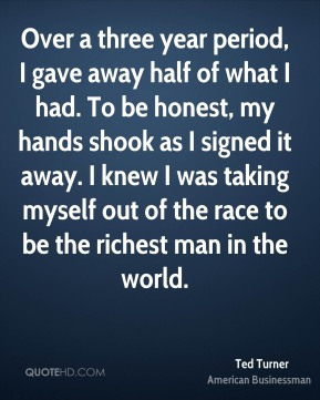 Ted Turner - Over a three year period, I gave away half of what I had. To be honest, my hands shook as I signed it away. I knew I was taking myself out of the race to be the richest man in the world.