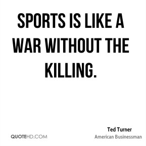 Ted Turner - Sports is like a war without the killing.