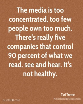 Ted Turner - The media is too concentrated, too few people own too much. There's really five companies that control 90 percent of what we read, see and hear. It's not healthy.