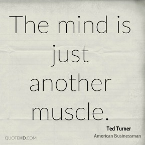 Ted Turner - The mind is just another muscle.