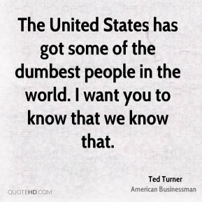 Ted Turner - The United States has got some of the dumbest people in the world. I want you to know that we know that.