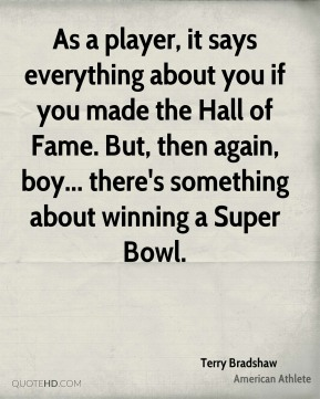Terry Bradshaw - As a player, it says everything about you if you made the Hall of Fame. But, then again, boy... there's something about winning a Super Bowl.