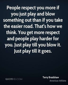Terry Bradshaw - People respect you more if you just play and blow something out than if you take the easier road. That's how we think. You get more respect and people play harder for you. Just play till you blow it. Just play till it goes.