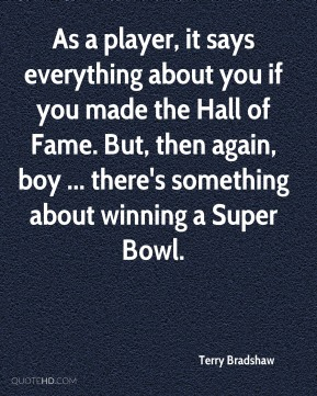 As a player, it says everything about you if you made the Hall of Fame. But, then again, boy ... there's something about winning a Super Bowl.