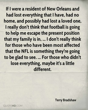 If I were a resident of New Orleans and had lost everything that I have, had no home, and possibly had lost a loved one, I really don't think that football is going to help me escape the present position that my family is in, ... I don't really think for those who have been most affected that the NFL is something they're going to be glad to see. ... For those who didn't lose everything, maybe it's a little different.