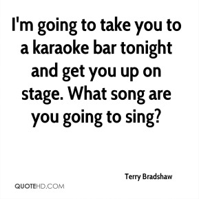 Terry Bradshaw  - I'm going to take you to a karaoke bar tonight and get you up on stage. What song are you going to sing?