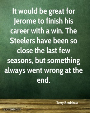 It would be great for Jerome to finish his career with a win. The Steelers have been so close the last few seasons, but something always went wrong at the end.