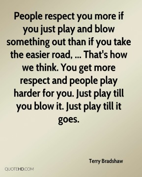 People respect you more if you just play and blow something out than if you take the easier road, ... That's how we think. You get more respect and people play harder for you. Just play till you blow it. Just play till it goes.