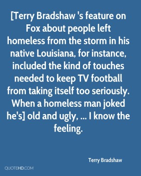 [Terry Bradshaw 's feature on Fox about people left homeless from the storm in his native Louisiana, for instance, included the kind of touches needed to keep TV football from taking itself too seriously. When a homeless man joked he's] old and ugly, ... I know the feeling.