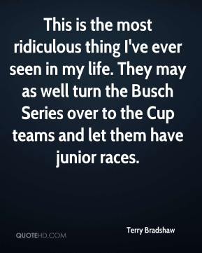 Terry Bradshaw  - This is the most ridiculous thing I've ever seen in my life. They may as well turn the Busch Series over to the Cup teams and let them have junior races.
