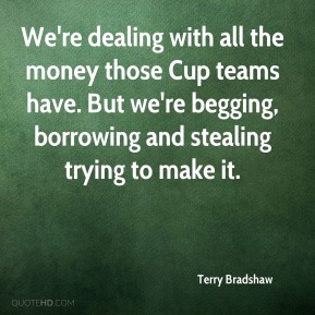 We're dealing with all the money those Cup teams have. But we're begging, borrowing and stealing trying to make it.