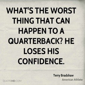 What's the worst thing that can happen to a quarterback? He loses his confidence.