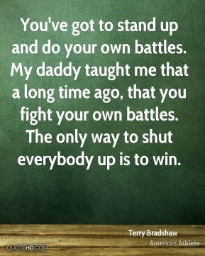 You've got to stand up and do your own battles. My daddy taught me that a long time ago, that you fight your own battles. The only way to shut everybody up is to win.