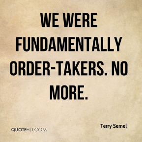 We were fundamentally order-takers. No more.