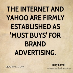 Terry Semel - The Internet and Yahoo are firmly established as 'must buys' for brand advertising.