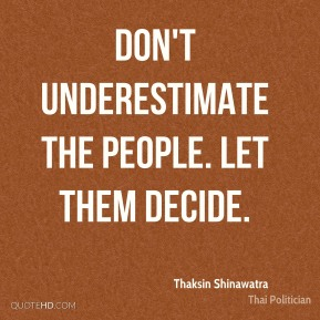 Thaksin Shinawatra - Don't underestimate the people. Let them decide.