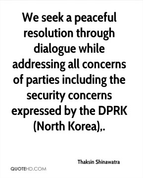 Thaksin Shinawatra  - We seek a peaceful resolution through dialogue while addressing all concerns of parties including the security concerns expressed by the DPRK (North Korea).