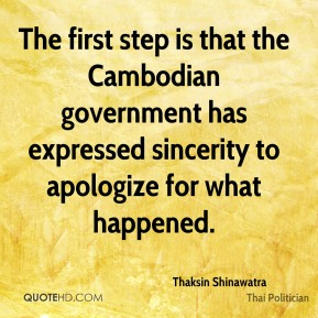 Thaksin Shinawatra - The first step is that the Cambodian government has expressed sincerity to apologize for what happened.