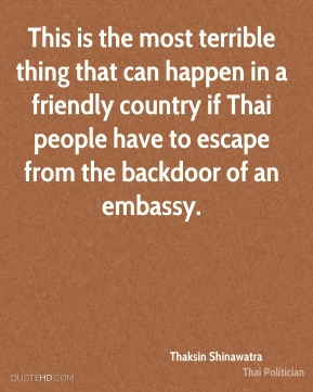 Thaksin Shinawatra - This is the most terrible thing that can happen in a friendly country if Thai people have to escape from the backdoor of an embassy.