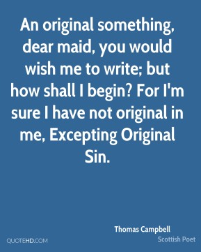 Thomas Campbell - An original something, dear maid, you would wish me to write; but how shall I begin? For I'm sure I have not original in me, Excepting Original Sin.