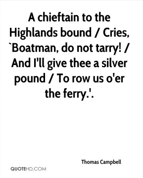 Thomas Campbell  - A chieftain to the Highlands bound / Cries, `Boatman, do not tarry! / And I'll give thee a silver pound / To row us o'er the ferry.'.