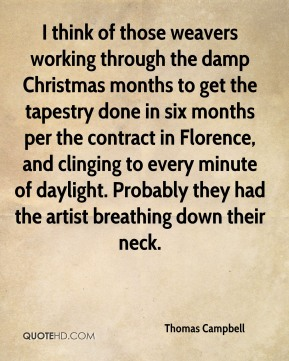 Thomas Campbell  - I think of those weavers working through the damp Christmas months to get the tapestry done in six months per the contract in Florence, and clinging to every minute of daylight. Probably they had the artist breathing down their neck.