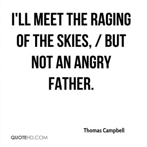 Thomas Campbell  - I'll meet the raging of the skies, / But not an angry father.