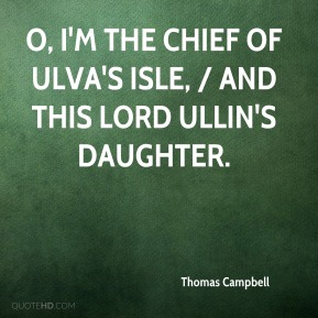 O, I'm the chief of Ulva's isle, / And this Lord Ullin's daughter.