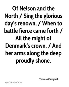 Thomas Campbell  - Of Nelson and the North / Sing the glorious day's renown, / When to battle fierce came forth / All the might of Denmark's crown, / And her arms along the deep proudly shone.