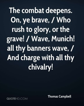 The combat deepens. On, ye brave, / Who rush to glory, or the grave! / Wave, Munich! all thy banners wave, / And charge with all thy chivalry!