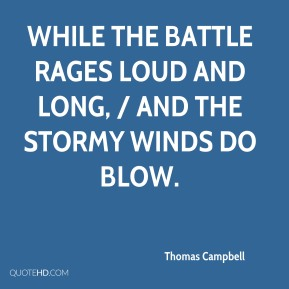 Thomas Campbell  - While the battle rages loud and long, / And the stormy winds do blow.