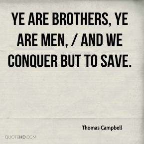 Thomas Campbell  - Ye are brothers, ye are men, / And we conquer but to save.