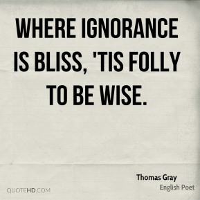 Where ignorance is bliss, 'Tis folly to be wise.