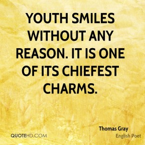 Thomas Gray - Youth smiles without any reason. It is one of its chiefest charms.