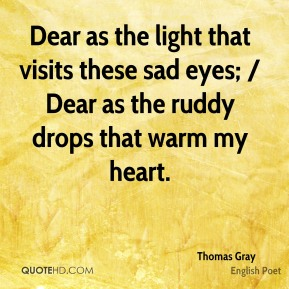 Thomas Gray  - Dear as the light that visits these sad eyes; / Dear as the ruddy drops that warm my heart.