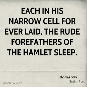 Each in his narrow cell for ever laid, the rude forefathers of the hamlet sleep.
