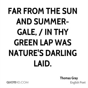 Thomas Gray  - Far from the sun and summer-gale, / In thy green lap was Nature's darling laid.