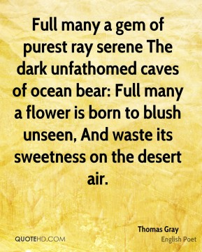 Thomas Gray  - Full many a gem of purest ray serene The dark unfathomed caves of ocean bear: Full many a flower is born to blush unseen, And waste its sweetness on the desert air.