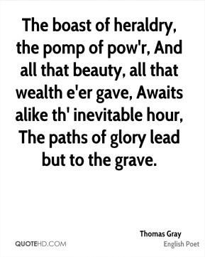 Thomas Gray  - The boast of heraldry, the pomp of pow'r, And all that beauty, all that wealth e'er gave, Awaits alike th' inevitable hour, The paths of glory lead but to the grave.
