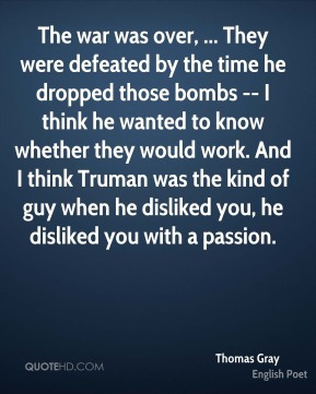 Thomas Gray  - The war was over, ... They were defeated by the time he dropped those bombs -- I think he wanted to know whether they would work. And I think Truman was the kind of guy when he disliked you, he disliked you with a passion.